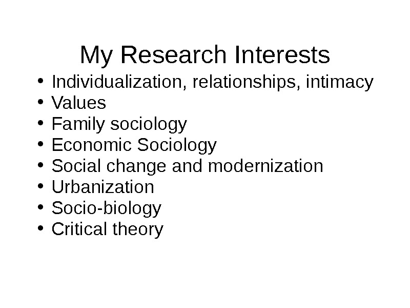 My Research Interests • Individualization, relationships, intimacy • Values • Family sociology • Economic Sociology •
