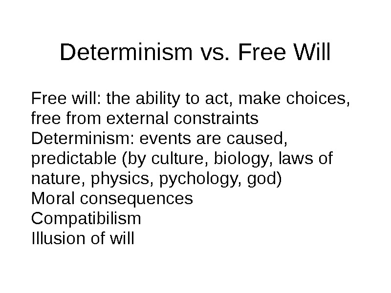 Determinism vs. Free Will Free will: the ability to act, make choices,  free from external