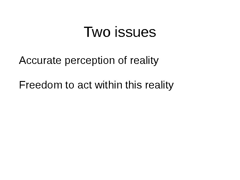 Two issues Accurate perception of reality Freedom to act within this reality