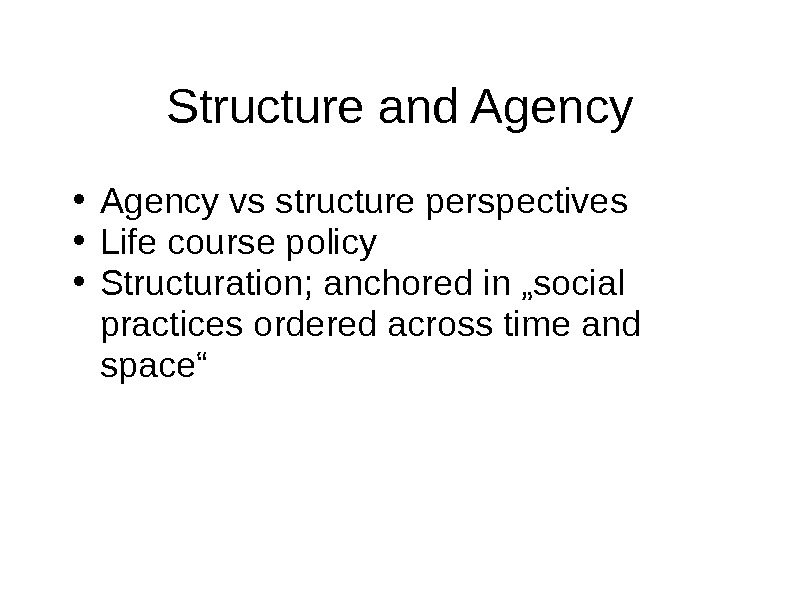 Structure and Agency • Agency vs structure perspectives • Life course policy • Structuration; anchored in