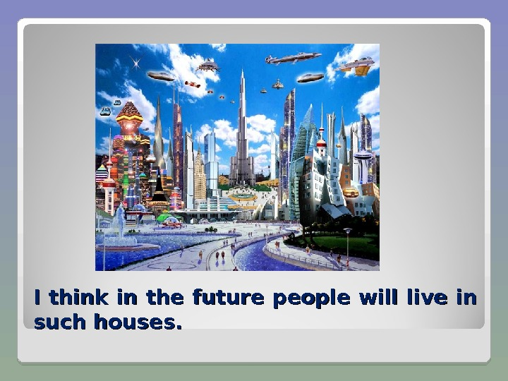 I think in the future people will live in such houses.