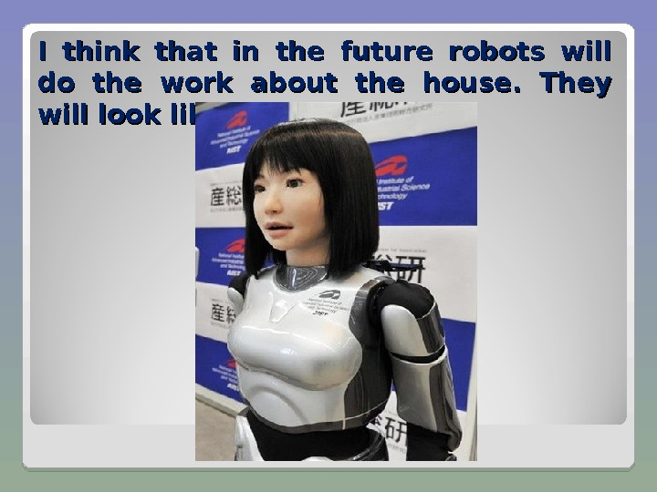 I think that in the future robots will do the work about the house.  They