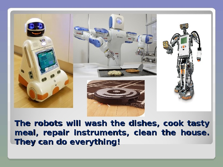 The robots will wash the dishes,  cook tasty meal,  repair instruments,  clean the