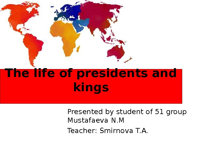 The life of presidents and kings Presented by student of 51 group Mustafaeva N. M Teacher