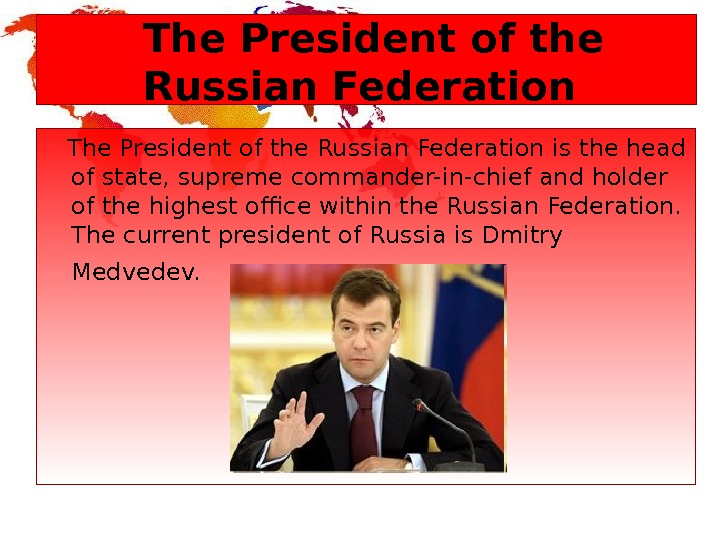 The President of the Russian Federation is the head of state, supreme commander-in-chief and holder