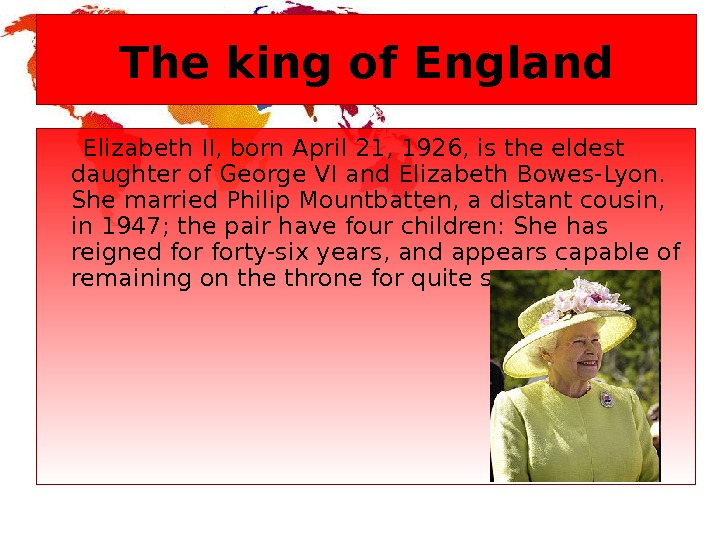 The king of England  Elizabeth II, born April 21, 1926, is the eldest daughter of