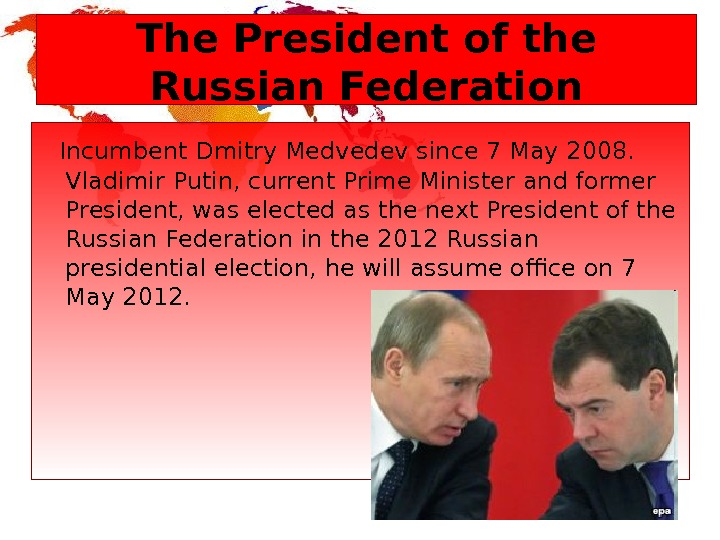 The President of the Russian Federation  Incumbent Dmitry Medvedev since 7 May 2008.  Vladimir