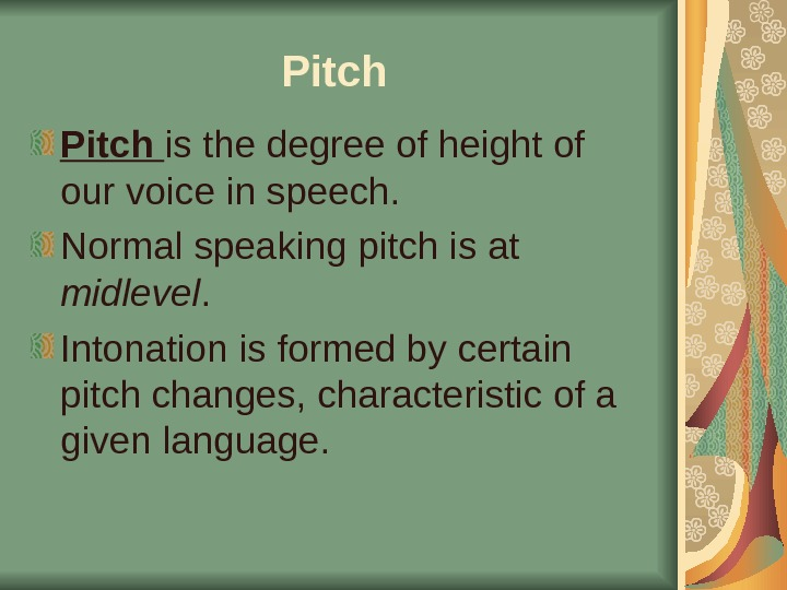 Pitch is the degree of height of our voice in speech.  Normal speaking pitch is