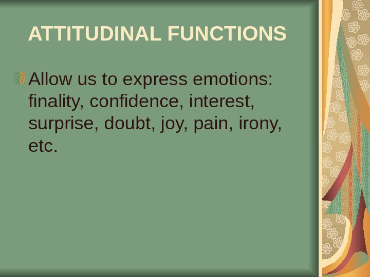 ATTITUDINAL FUNCTIONS  Allow us to express emotions:  finality, confidence, interest,  surprise, doubt, joy,