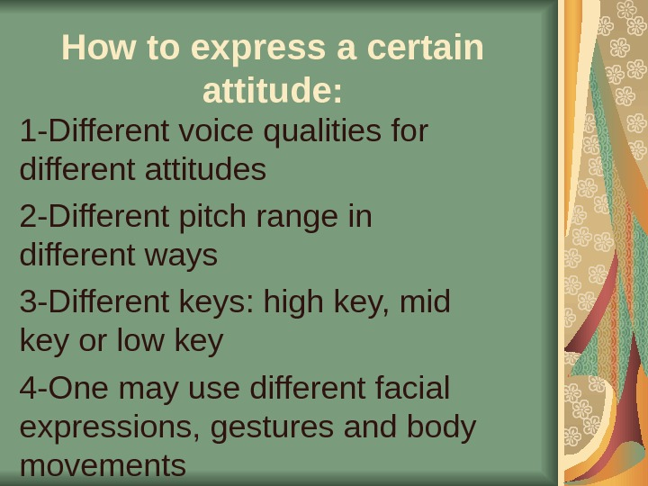How to express a certain attitude: 1 -Different voice qualities for different attitudes 2 -Different pitch