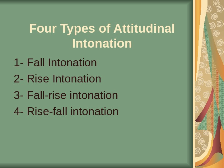 Four Types of Attitudinal Intonation 1 - Fall Intonation 2 - Rise Intonation 3 - Fall-rise