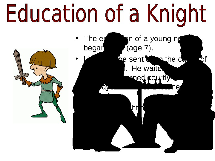 • The education of a young noble began early (age 7).  • He would