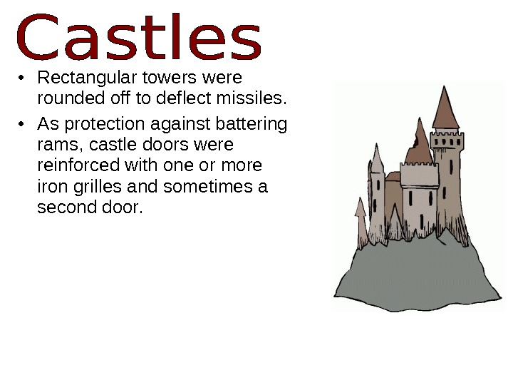 • Rectangular towers were rounded off to deflect missiles.  • As protection against battering