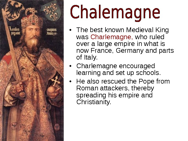 • The best known Medieval King was Charlemagne,  who ruled over a large empire