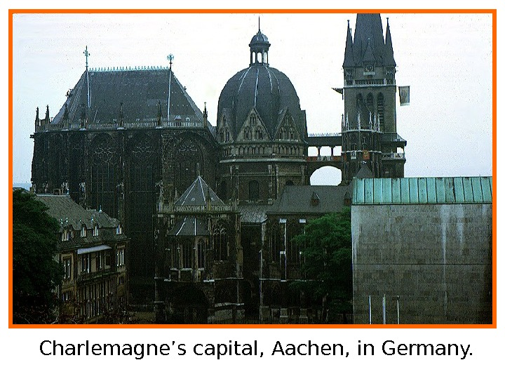 Charlemagne's capital, Aachen, in Germany.
