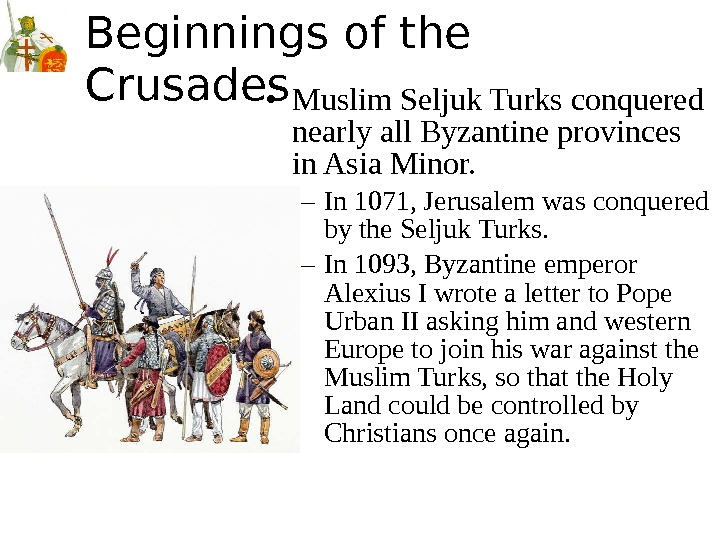 Beginnings of the Crusades • Muslim Seljuk Turks conquered nearly all Byzantine provinces in Asia Minor.