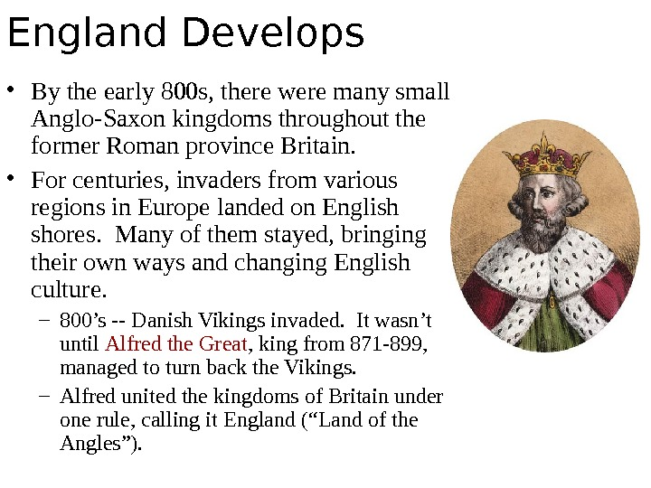 England Develops • By the early 800 s, there were many small Anglo-Saxon kingdoms throughout the