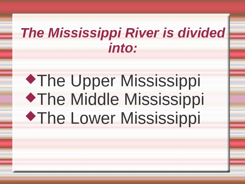 The Mississippi River is divided into:  The Upper Mississippi The Middle Mississippi The Lower Mississippi