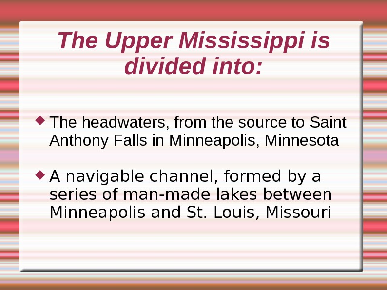 The Upper Mississippi is divided into:  The headwaters, from the source to Saint Anthony Falls