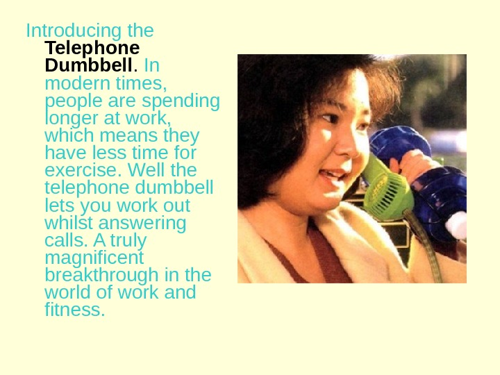 Introducing the  Telephone Dumbbell.  In modern times,  people are spending longer at work,