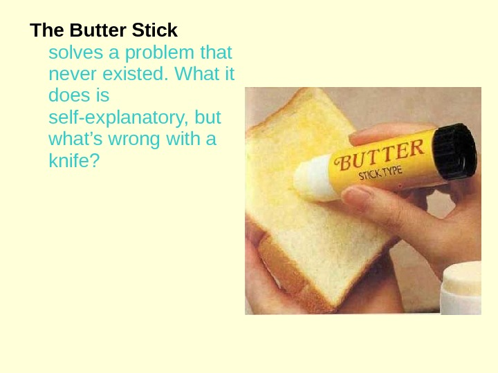 The Butter Stick  solves a problem that never existed. What it does is self-explanatory, but