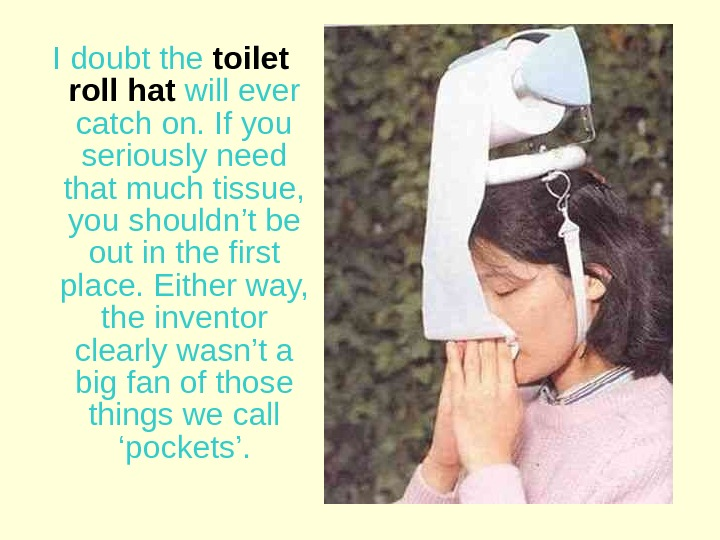 I doubt the  toilet roll hat  will ever catch on. If you seriously need
