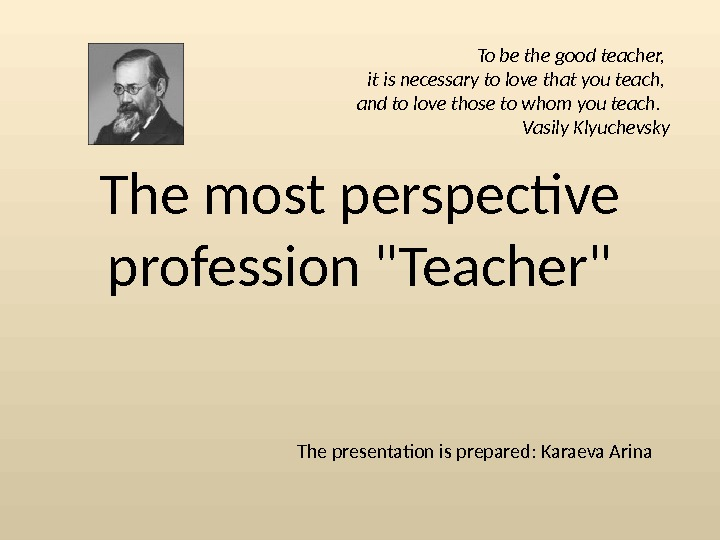 The most perspective profession Teacher The presentation is prepared :  Karaeva Arina. To be the
