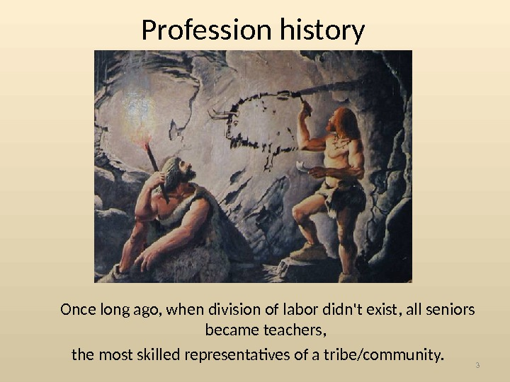 Profession history  Once long ago, when division of labor didn't exist, all seniors became teachers,