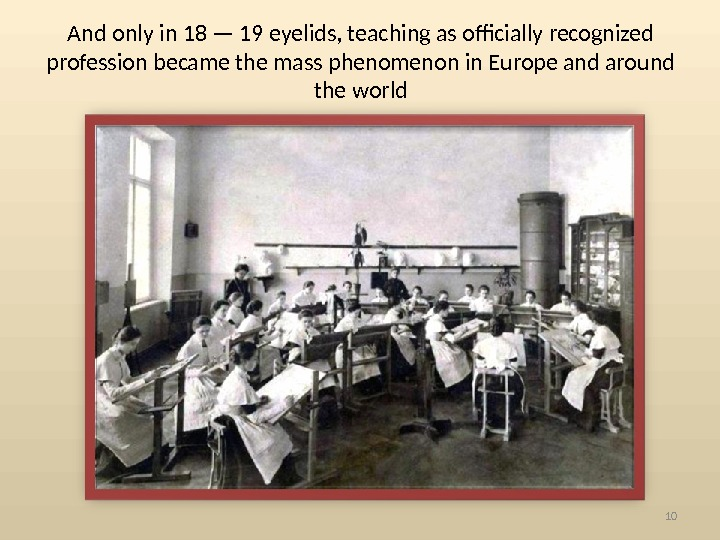 And only in 18 — 19 eyelids, teaching as officially recognized profession became the mass phenomenon
