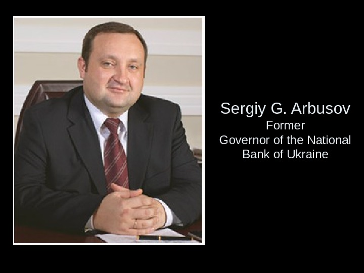 Sergiy G. Arbusov Former Governor of the National Bank of Ukraine
