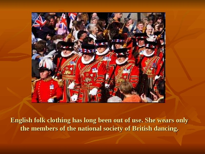 English folk clothing has long been out of use. She wears only the members