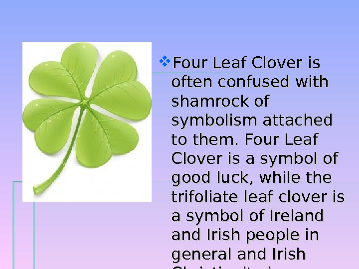 Four Leaf Clover is often confused with shamrock of symbolism attached to them. Four Leaf