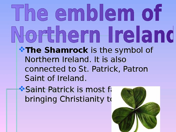 The Shamrock is the symbol of Northern Ireland. It is also connected to St. Patrick,