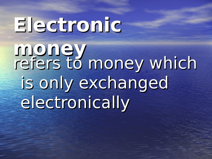 Electronic money refers to money which is only exchanged electronically