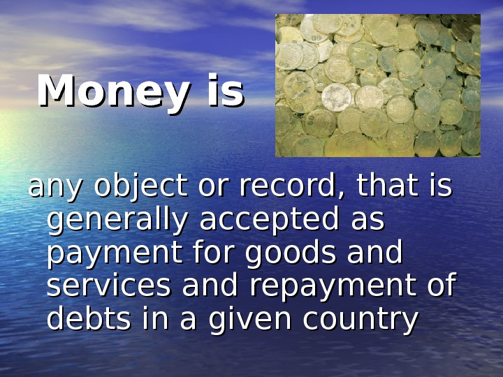Money is any object or record, that is generally accepted as payment for goods and services