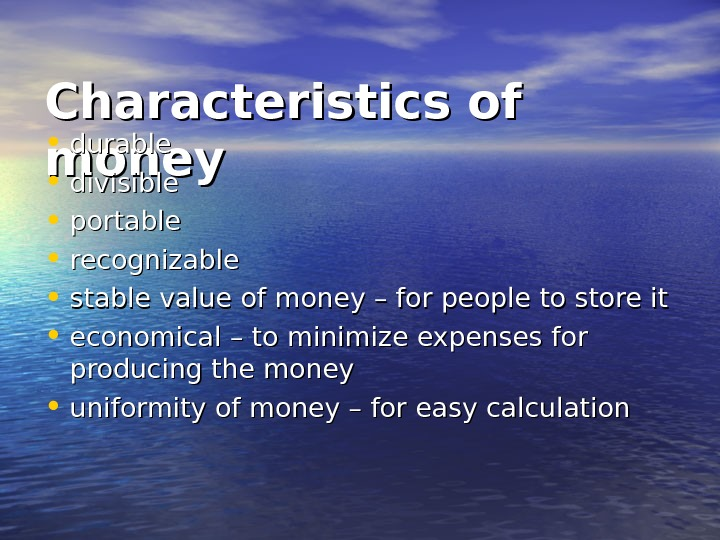 Characteristics of money • durable • divisible  • portable • recognizable • stable value of