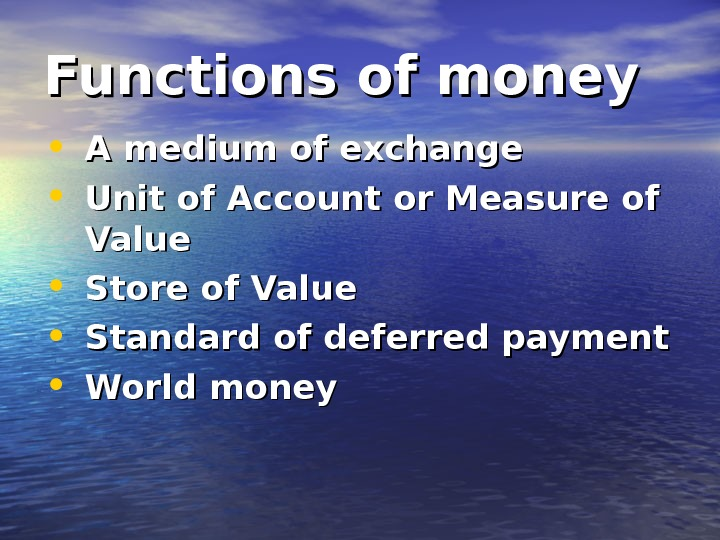 Functions of money • A medium of exchange • Unit of Account or Measure of Value