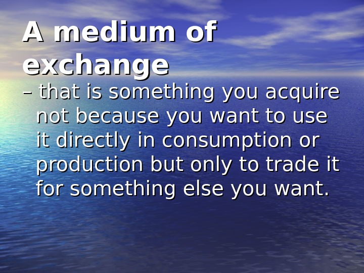 A medium of exchange – – that is something you acquire not because you want to