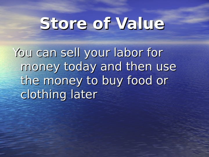 Store of Value  You can sell your labor for money today and then use the