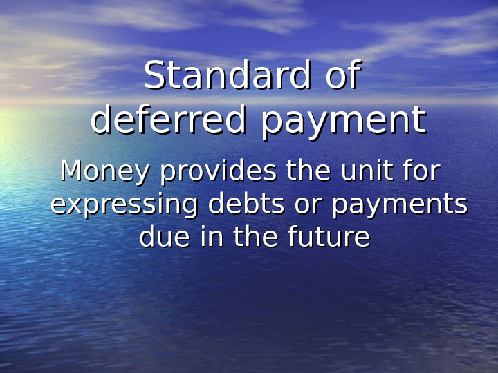 Standard of deferred payment Money provides the unit for expressing debts or payments due in the