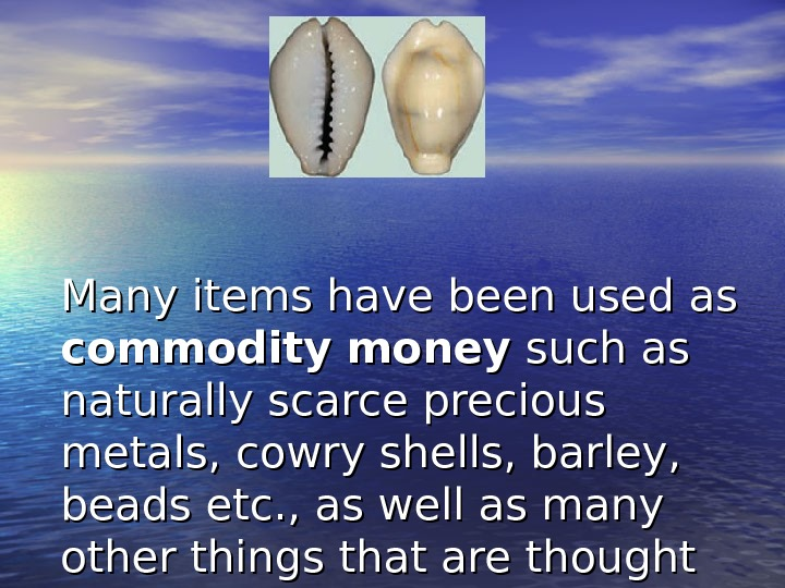 Many items have been used as commodity money such as naturally scarce precious metals, cowry shells,