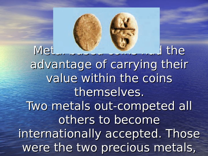 Metal based coins had the advantage of carrying their value within the coins themselves. Two metals