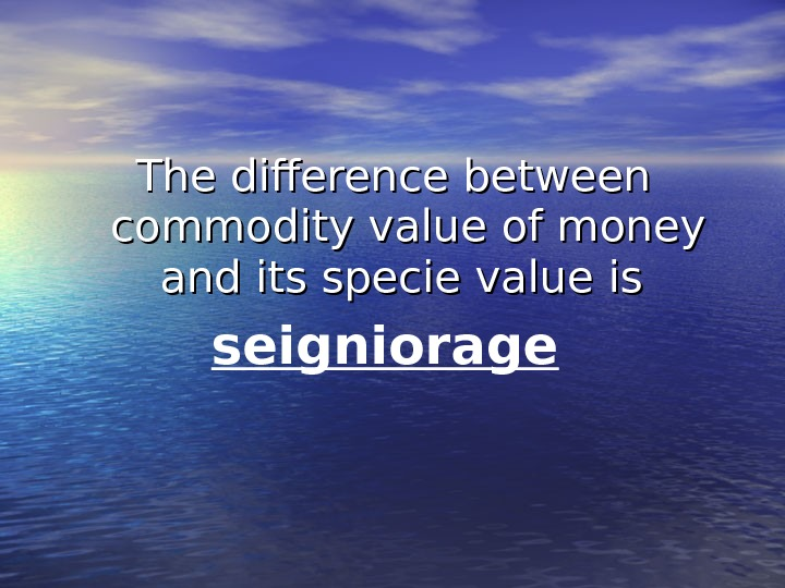 The difference between commodity value of money and its specie value  is is seigniorage