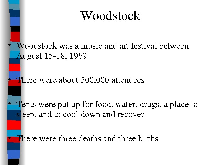 Woodstock • Woodstockwasamusicandartfestivalbetween August 1518, 1969 • Therewereabout 500, 000 attendees • Tentswereputupforfood, water, drugs, aplaceto