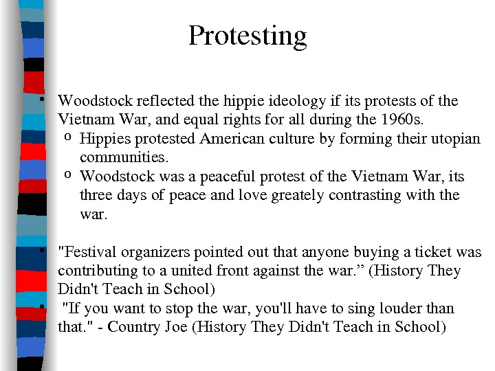 Protesting • Woodstockreflectedthehippieideologyifitsprotestsofthe Vietnam. War, andequalrightsforallduringthe 1960 s. o Hippiesprotested. Americanculturebyformingtheirutopian communities. o Woodstockwasapeacefulprotestofthe. Vietnam. War,