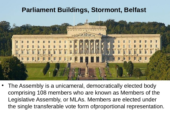 Parliament Buildings, Stormont, Belfast  • The Assembly is a unicameral, democratically elected body