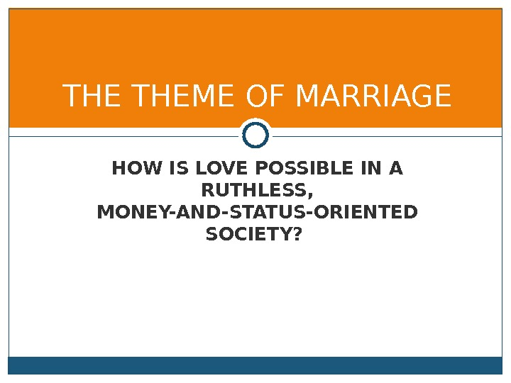 HOW IS LOVE POSSIBLE IN A RUTHLESS,  MONEY-AND-STATUS-ORIENTED SOCIETY? THEME OF MARRIAGE