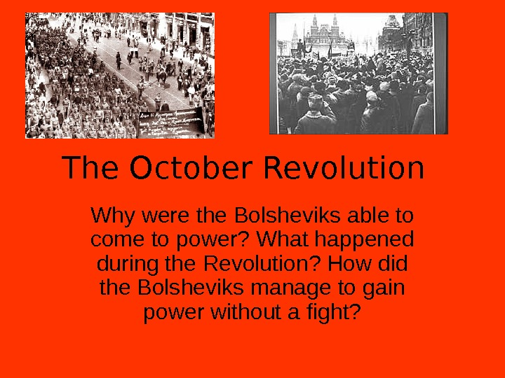 The October Revolution Why were the Bolsheviks able to come to power? What happened during the