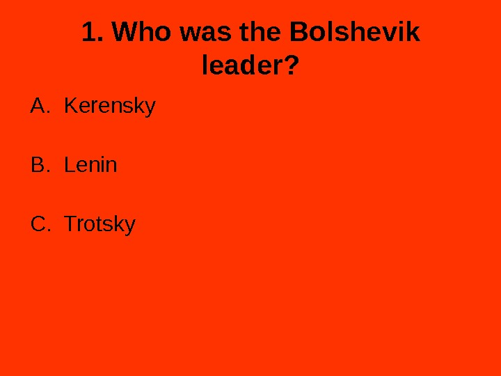 1. Who was the Bolshevik leader? A. Kerensky B. Lenin C. Trotsky