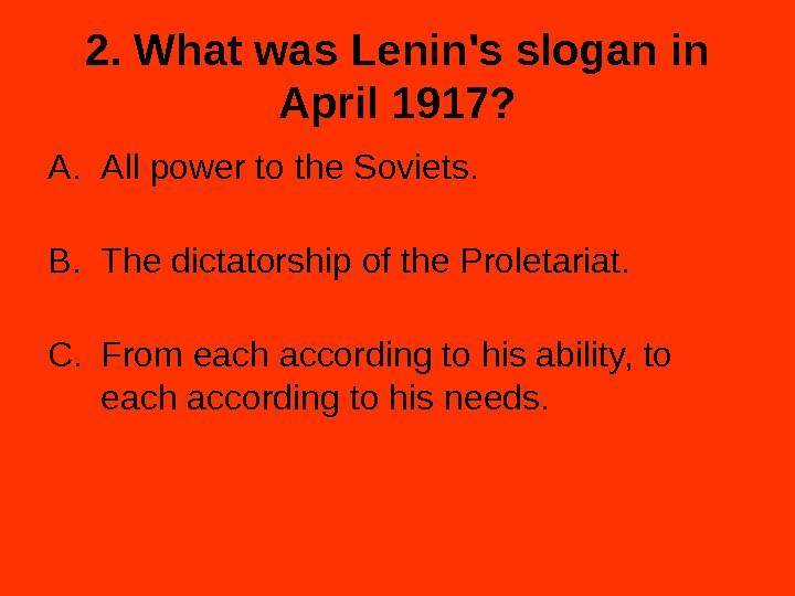 2. What was Lenin's slogan in April 1917? A. All power to the Soviets. B. The
